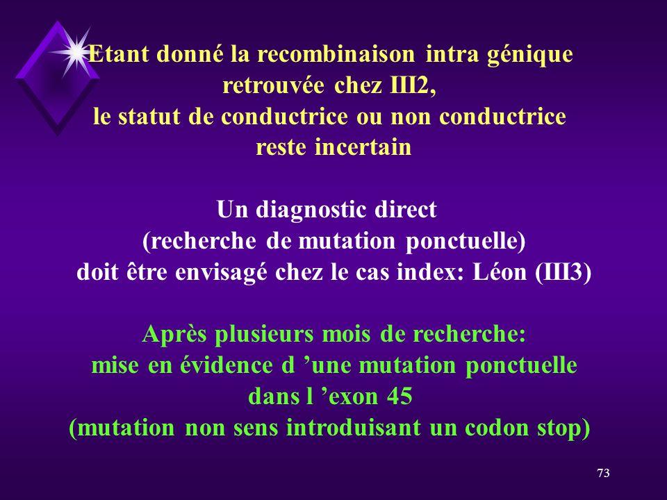 73 Etant donné la recombinaison intra génique retrouvée chez III2, le statut de conductrice ou non conductrice reste incertain Un diagnostic direct (r