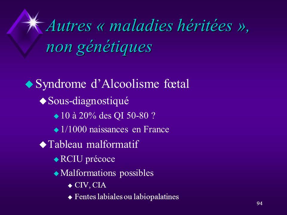 94 Autres « maladies héritées », non génétiques u Syndrome dAlcoolisme fœtal u Sous-diagnostiqué u 10 à 20% des QI 50-80 ? u 1/1000 naissances en Fran