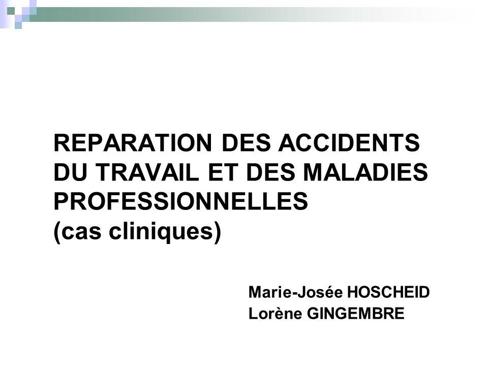 REPARATION DES ACCIDENTS DU TRAVAIL ET DES MALADIES PROFESSIONNELLES (cas cliniques) Marie-Josée HOSCHEID Lorène GINGEMBRE