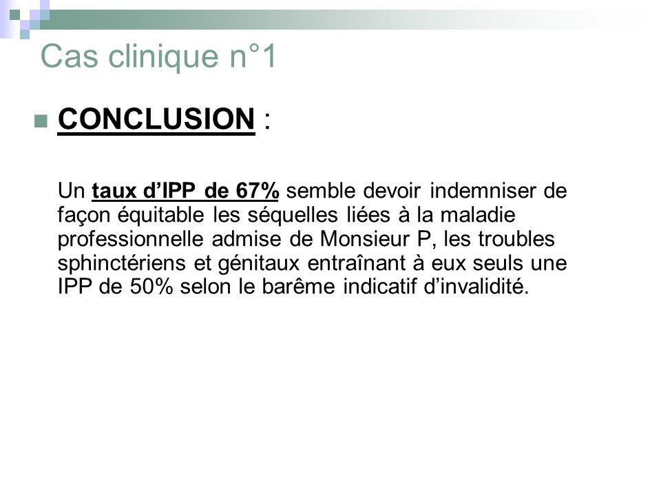 Cas clinique n°1 CONCLUSION : Un taux dIPP de 67% semble devoir indemniser de façon équitable les séquelles liées à la maladie professionnelle admise de Monsieur P, les troubles sphinctériens et génitaux entraînant à eux seuls une IPP de 50% selon le barême indicatif dinvalidité.