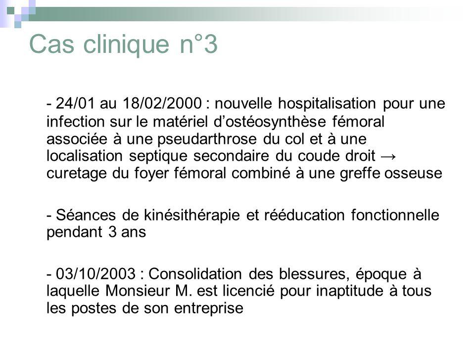 Cas clinique n°3 - 24/01 au 18/02/2000 : nouvelle hospitalisation pour une infection sur le matériel dostéosynthèse fémoral associée à une pseudarthrose du col et à une localisation septique secondaire du coude droit curetage du foyer fémoral combiné à une greffe osseuse - Séances de kinésithérapie et rééducation fonctionnelle pendant 3 ans - 03/10/2003 : Consolidation des blessures, époque à laquelle Monsieur M.