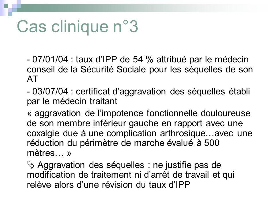 Cas clinique n°3 - 07/01/04 : taux dIPP de 54 % attribué par le médecin conseil de la Sécurité Sociale pour les séquelles de son AT - 03/07/04 : certi