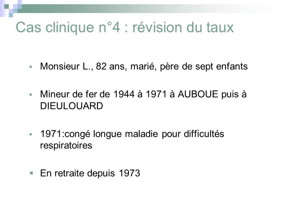 Cas clinique n°4 : révision du taux Monsieur L., 82 ans, marié, père de sept enfants Mineur de fer de 1944 à 1971 à AUBOUE puis à DIEULOUARD 1971:congé longue maladie pour difficultés respiratoires En retraite depuis 1973