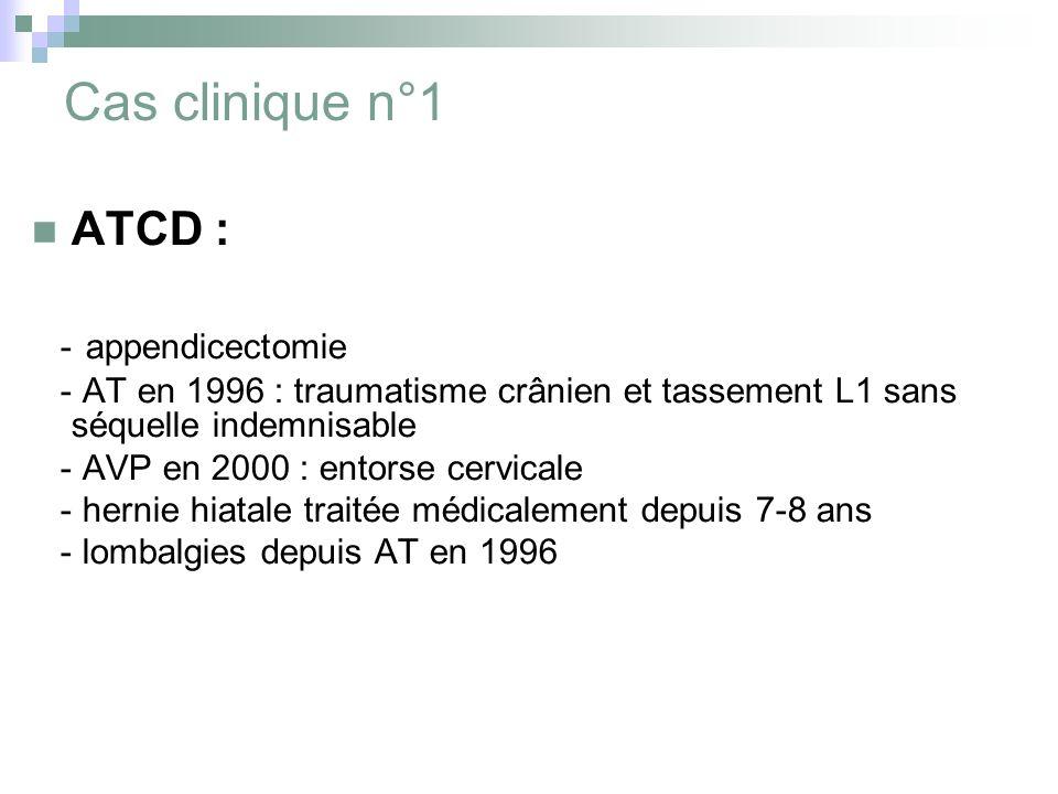 Cas clinique n°1 ATCD : - appendicectomie - AT en 1996 : traumatisme crânien et tassement L1 sans séquelle indemnisable - AVP en 2000 : entorse cervicale - hernie hiatale traitée médicalement depuis 7-8 ans - lombalgies depuis AT en 1996
