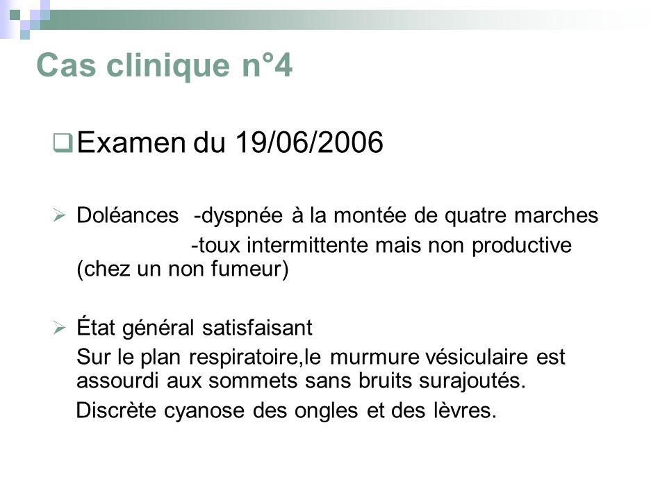 Cas clinique n°4 Examen du 19/06/2006 Doléances -dyspnée à la montée de quatre marches -toux intermittente mais non productive (chez un non fumeur) État général satisfaisant Sur le plan respiratoire,le murmure vésiculaire est assourdi aux sommets sans bruits surajoutés.