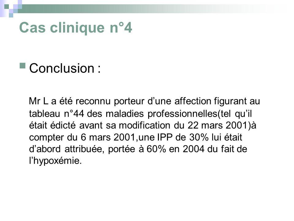 Cas clinique n°4 Conclusion : Mr L a été reconnu porteur dune affection figurant au tableau n°44 des maladies professionnelles(tel quil était édicté avant sa modification du 22 mars 2001)à compter du 6 mars 2001,une IPP de 30% lui était dabord attribuée, portée à 60% en 2004 du fait de lhypoxémie.