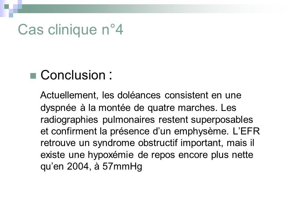 Cas clinique n°4 Conclusion : Actuellement, les doléances consistent en une dyspnée à la montée de quatre marches. Les radiographies pulmonaires reste