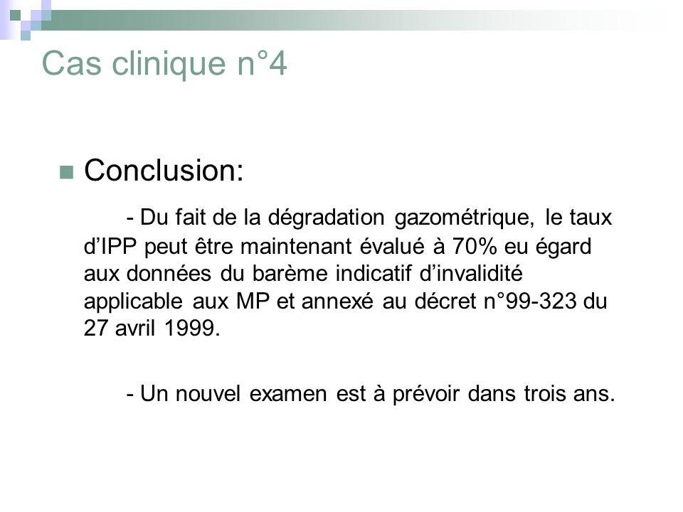 Cas clinique n°4 Conclusion: - Du fait de la dégradation gazométrique, le taux dIPP peut être maintenant évalué à 70% eu égard aux données du barème indicatif dinvalidité applicable aux MP et annexé au décret n°99-323 du 27 avril 1999.