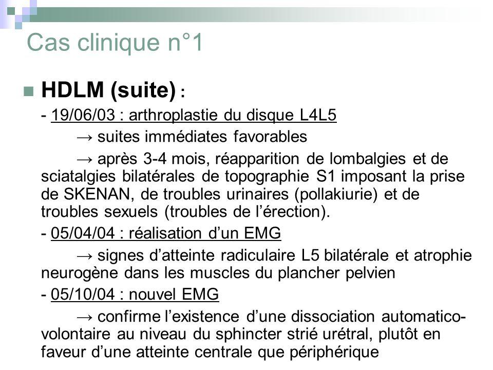Cas clinique n°1 HDLM (suite) : - 19/06/03 : arthroplastie du disque L4L5 suites immédiates favorables après 3-4 mois, réapparition de lombalgies et de sciatalgies bilatérales de topographie S1 imposant la prise de SKENAN, de troubles urinaires (pollakiurie) et de troubles sexuels (troubles de lérection).