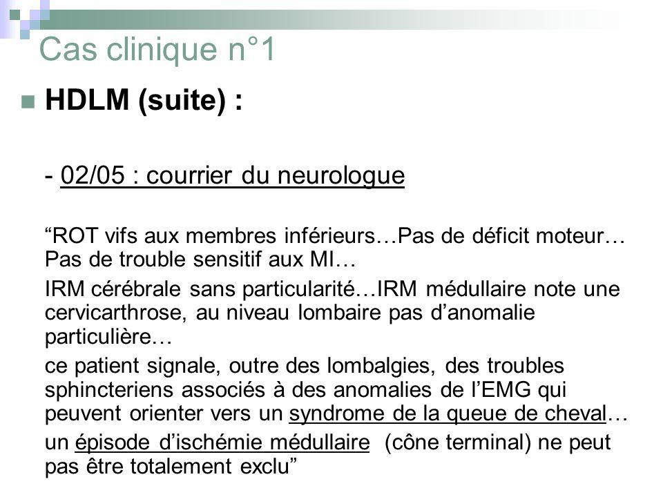 Cas clinique n°1 HDLM (suite) : - 02/05 : courrier du neurologue ROT vifs aux membres inférieurs…Pas de déficit moteur… Pas de trouble sensitif aux MI… IRM cérébrale sans particularité…IRM médullaire note une cervicarthrose, au niveau lombaire pas danomalie particulière… ce patient signale, outre des lombalgies, des troubles sphincteriens associés à des anomalies de lEMG qui peuvent orienter vers un syndrome de la queue de cheval… un épisode dischémie médullaire (cône terminal) ne peut pas être totalement exclu