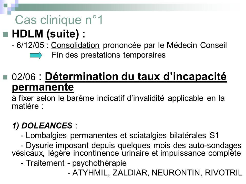 Cas clinique n°1 HDLM (suite) : - 6/12/05 : Consolidation prononcée par le Médecin Conseil Fin des prestations temporaires 02/06 : Détermination du ta