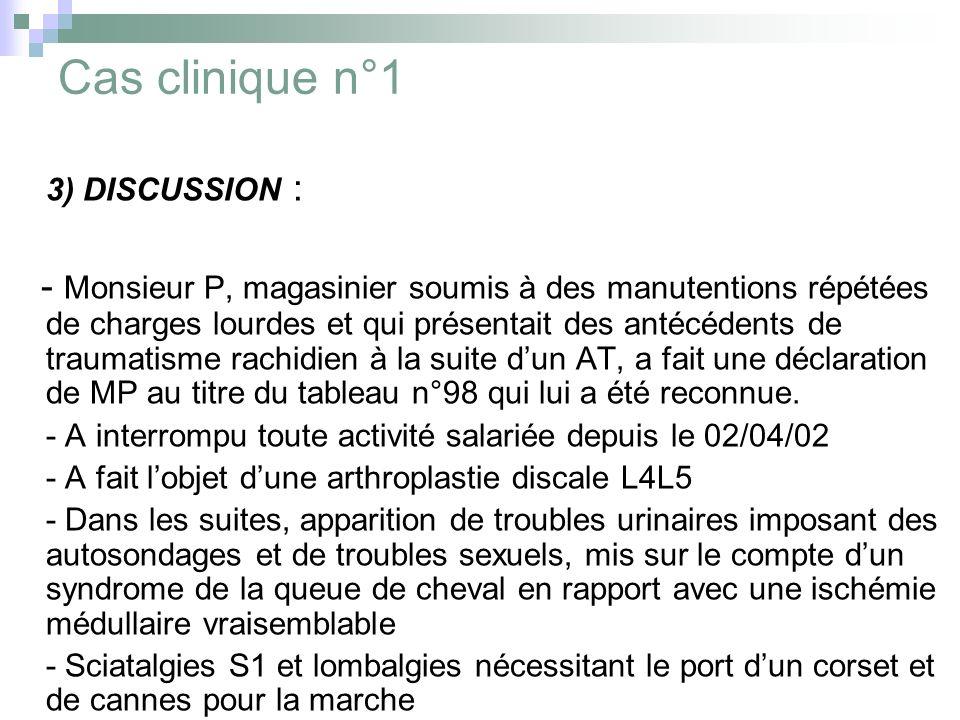 Cas clinique n°1 3) DISCUSSION : - Monsieur P, magasinier soumis à des manutentions répétées de charges lourdes et qui présentait des antécédents de t