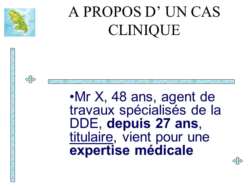 A PROPOS D UN CAS CLINIQUE Mr X, 48 ans, agent de travaux spécialisés de la DDE, depuis 27 ans, titulaire, vient pour une expertise médicale