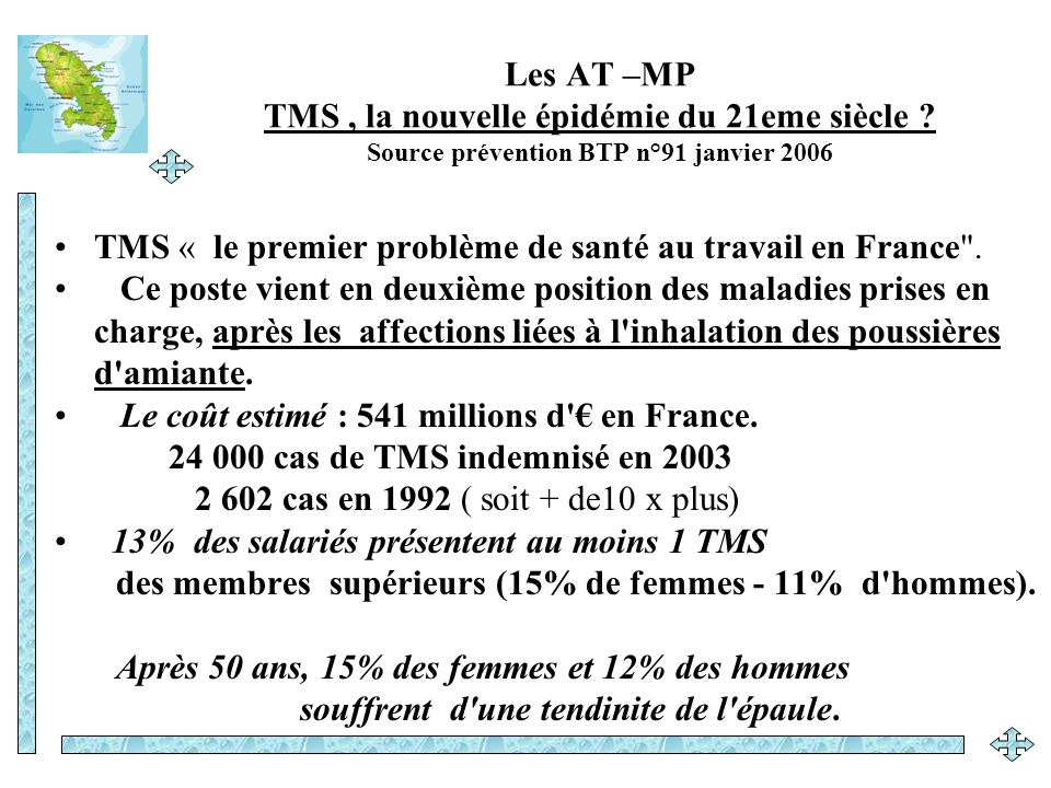 Principaux chiffres de l accidentabilité au travail : en France AT - MP sources INRS 2000 Source: CNAMTS Pour 16,9 millions de salariés du régime général soit + 6,7 % par rapport à 1999 on dénombre : 743 435 accidents du travail avec arrêt de travail = + 6% 30 millions de journées de travail perdues en 2000.