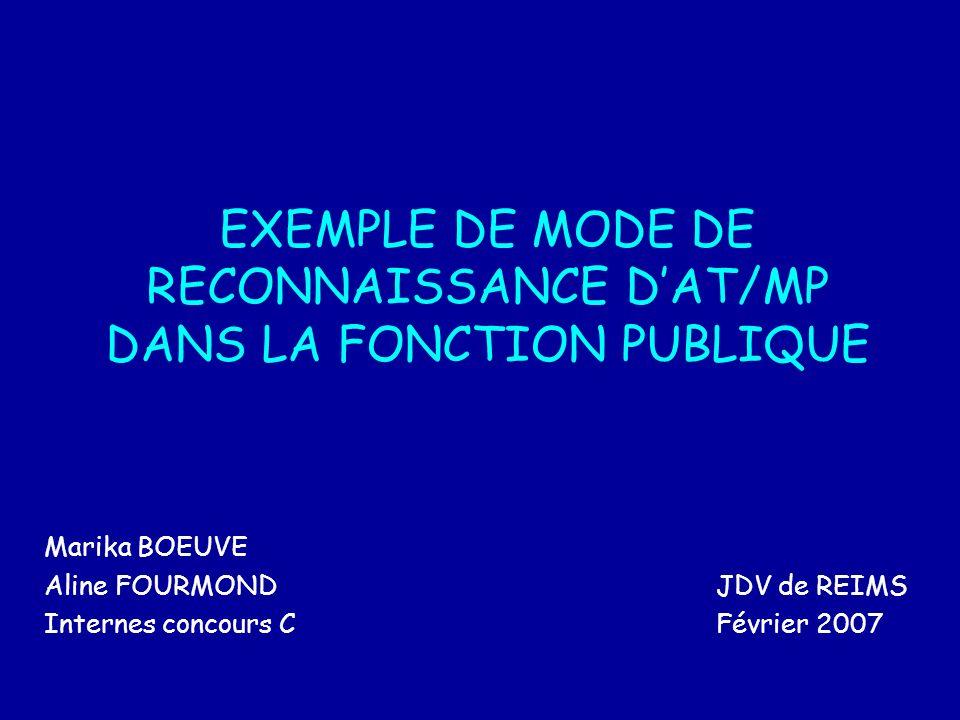 EXEMPLE DE MODE DE RECONNAISSANCE DAT/MP DANS LA FONCTION PUBLIQUE Marika BOEUVE Aline FOURMONDJDV de REIMS Internes concours CFévrier 2007