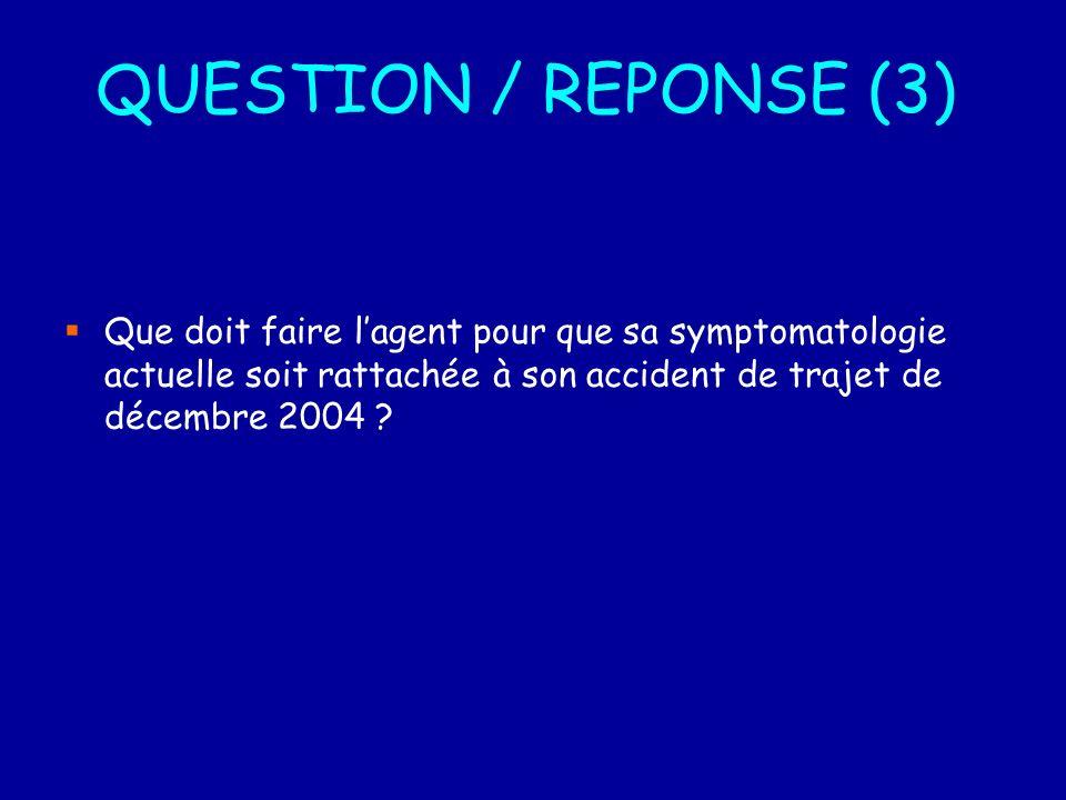 QUESTION / REPONSE (3) Que doit faire lagent pour que sa symptomatologie actuelle soit rattachée à son accident de trajet de décembre 2004 ?
