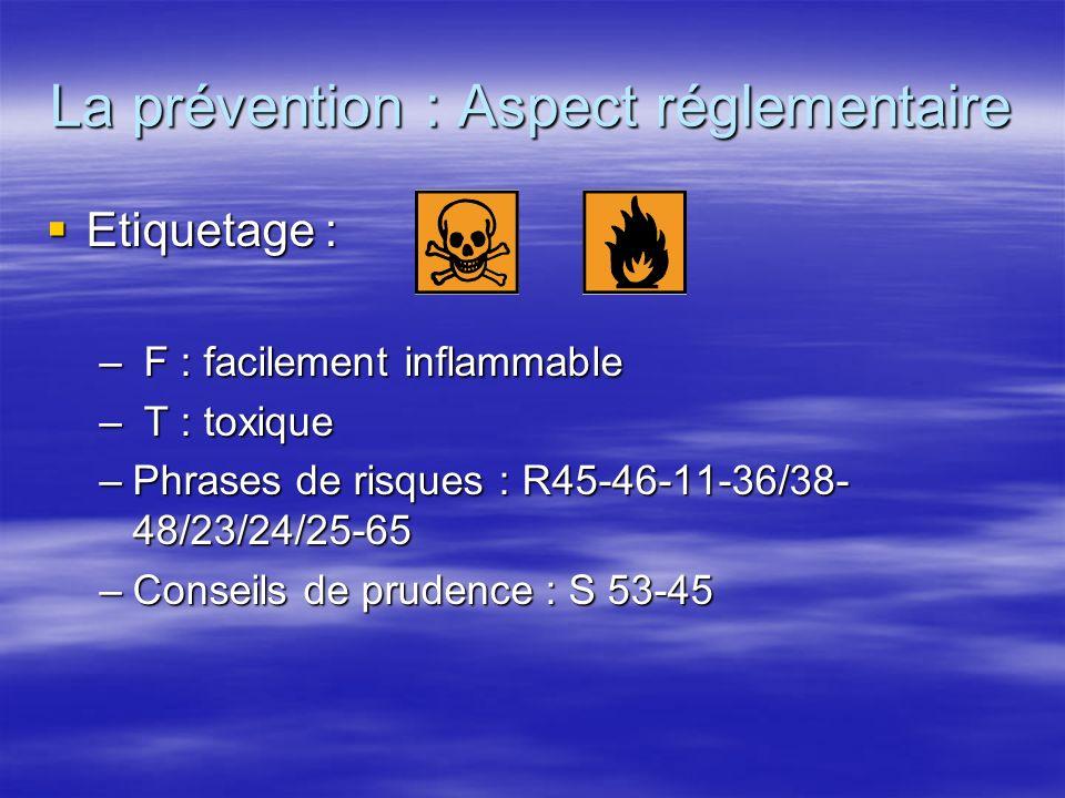 La prévention : Aspect réglementaire Etiquetage : Etiquetage : – F : facilement inflammable – T : toxique –Phrases de risques : R45-46-11-36/38- 48/23