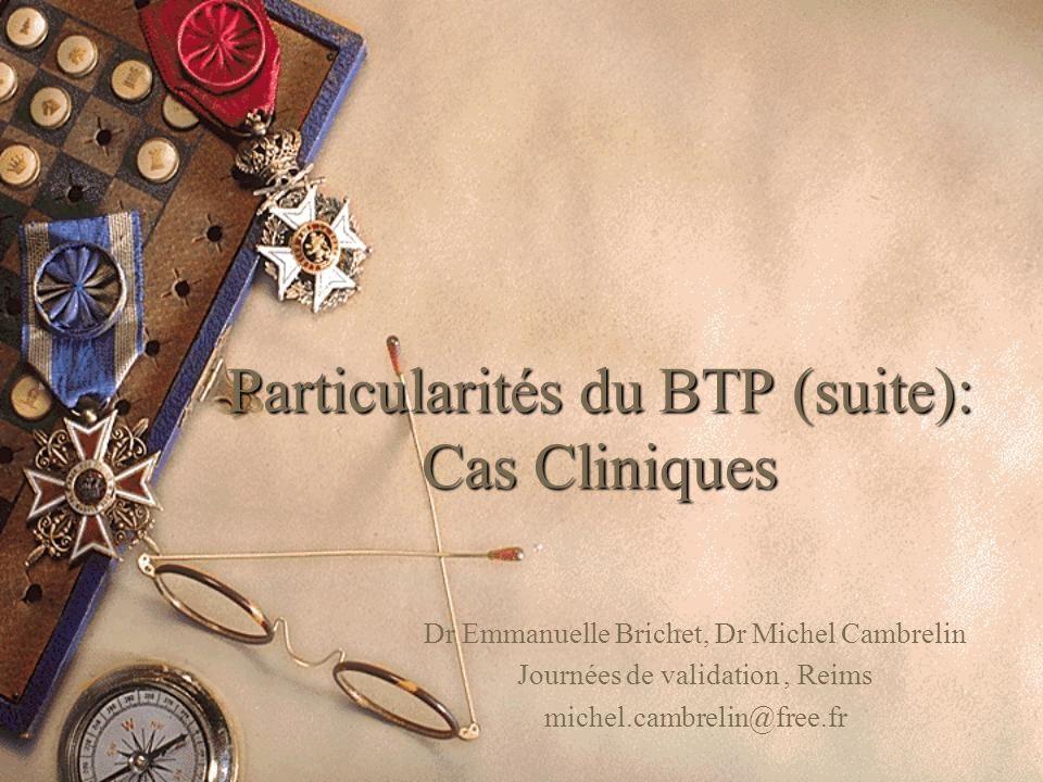 Particularités du BTP (suite): Cas Cliniques Dr Emmanuelle Brichet, Dr Michel Cambrelin Journées de validation, Reims michel.cambrelin@free.fr