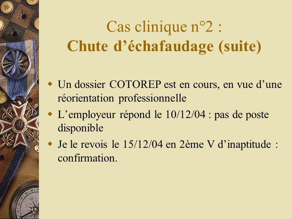Cas clinique n°2 : Chute déchafaudage (suite) Un dossier COTOREP est en cours, en vue dune réorientation professionnelle Lemployeur répond le 10/12/04