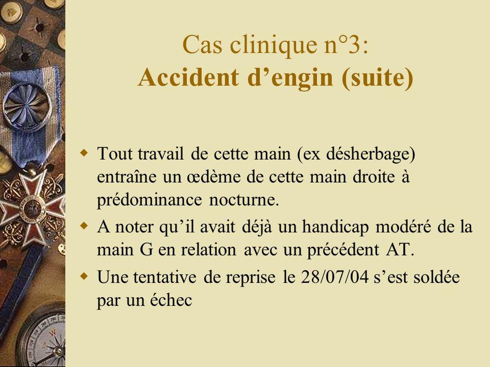 Cas clinique n°3: Accident dengin (suite) Tout travail de cette main (ex désherbage) entraîne un œdème de cette main droite à prédominance nocturne. A