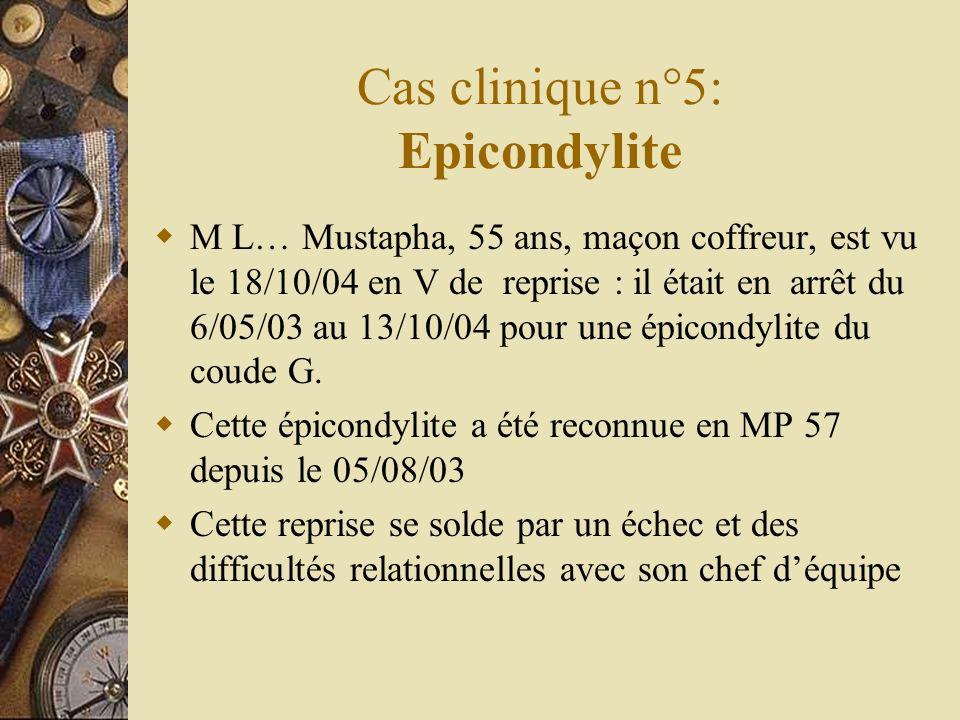 Cas clinique n°5: Epicondylite M L… Mustapha, 55 ans, maçon coffreur, est vu le 18/10/04 en V de reprise : il était en arrêt du 6/05/03 au 13/10/04 po