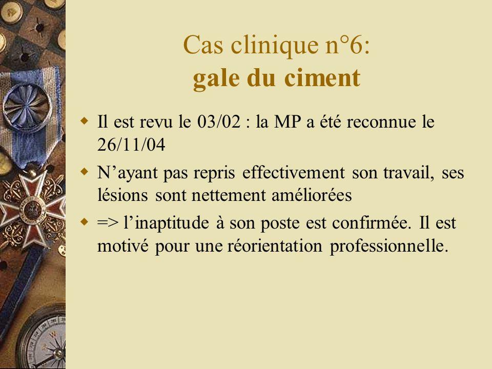 Cas clinique n°6: gale du ciment Il est revu le 03/02 : la MP a été reconnue le 26/11/04 Nayant pas repris effectivement son travail, ses lésions sont