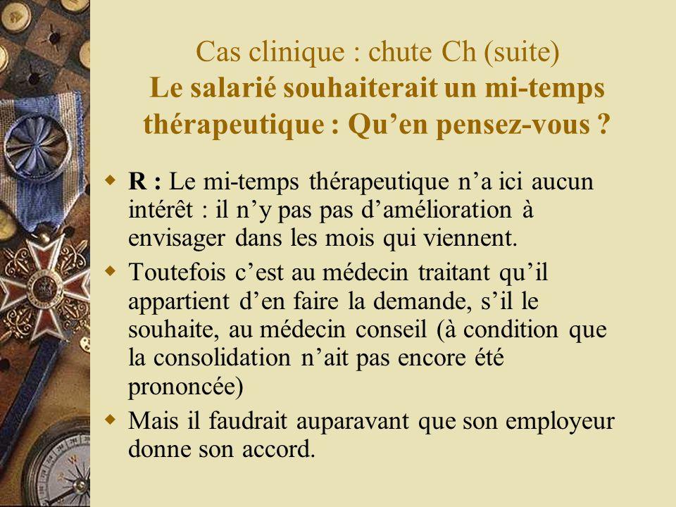 Cas clinique : chute Ch (suite) Le salarié souhaiterait un mi-temps thérapeutique : Quen pensez-vous ? R : Le mi-temps thérapeutique na ici aucun inté