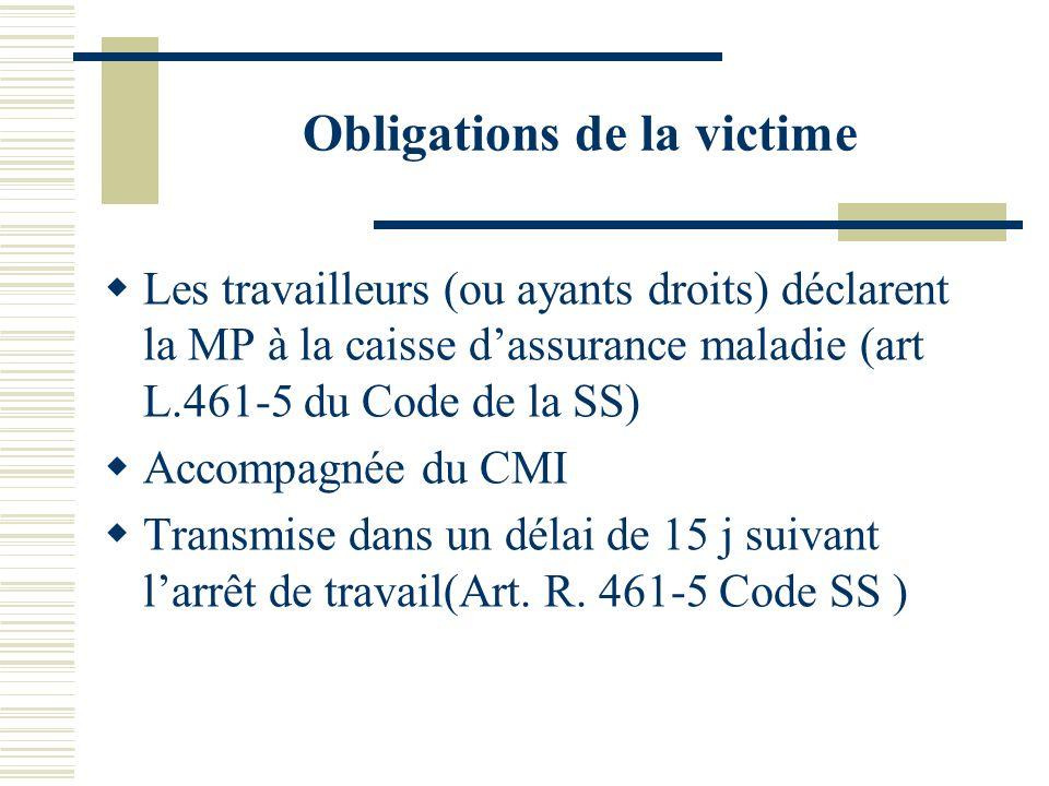 Obligations de la victime Les travailleurs (ou ayants droits) déclarent la MP à la caisse dassurance maladie (art L.461-5 du Code de la SS) Accompagné