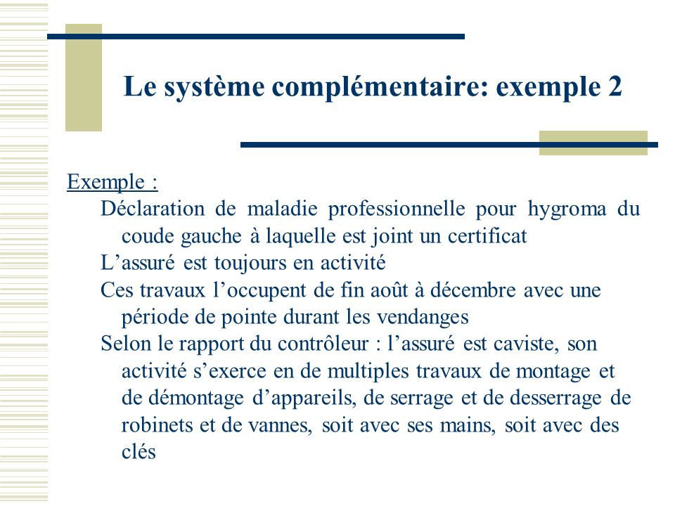 Le système complémentaire: exemple 2 Exemple : Déclaration de maladie professionnelle pour hygroma du coude gauche à laquelle est joint un certificat