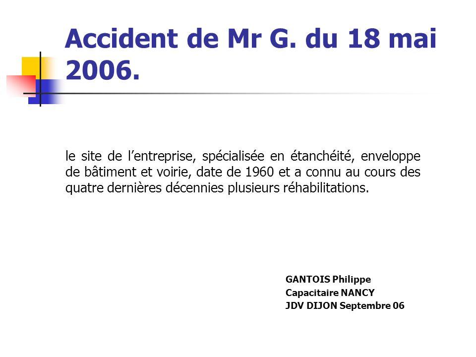 Accident de Mr G. du 18 mai 2006. le site de lentreprise, spécialisée en étanchéité, enveloppe de bâtiment et voirie, date de 1960 et a connu au cours