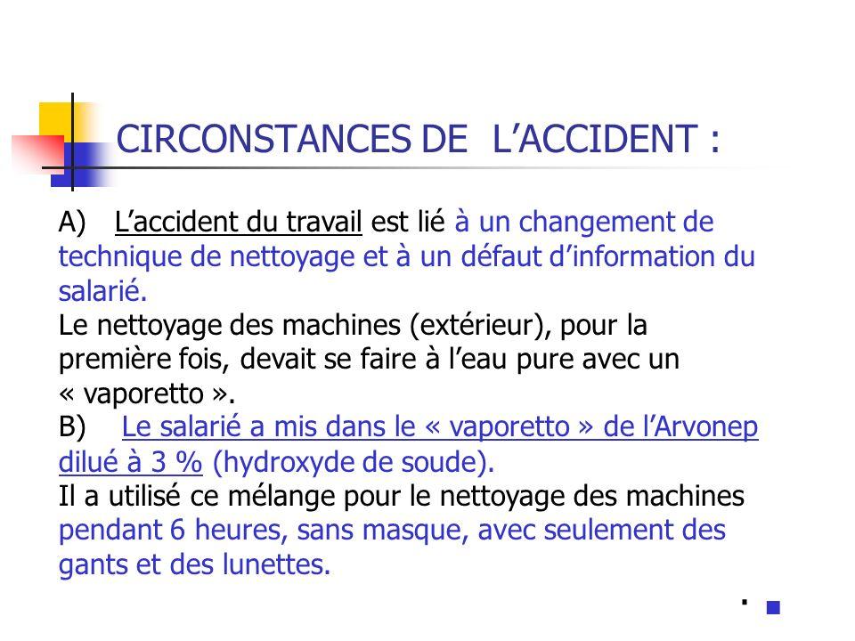 CIRCONSTANCES DE LACCIDENT : A) Laccident du travail est lié à un changement de technique de nettoyage et à un défaut dinformation du salarié. Le nett