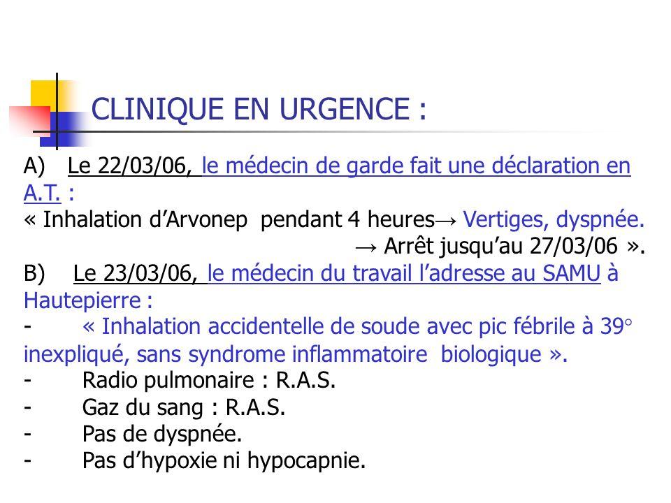 CLINIQUE EN URGENCE : A) Le 22/03/06, le médecin de garde fait une déclaration en A.T. : « Inhalation dArvonep pendant 4 heures Vertiges, dyspnée. Arr