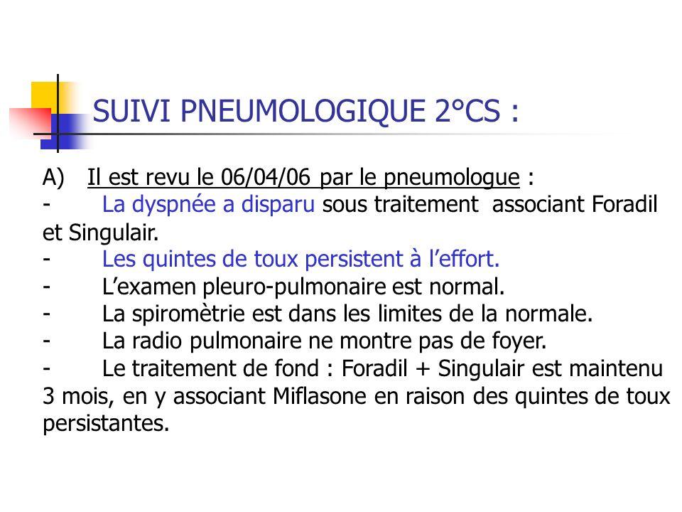 SUIVI PNEUMOLOGIQUE 2°CS : A) Il est revu le 06/04/06 par le pneumologue : - La dyspnée a disparu sous traitement associant Foradil et Singulair. - Le