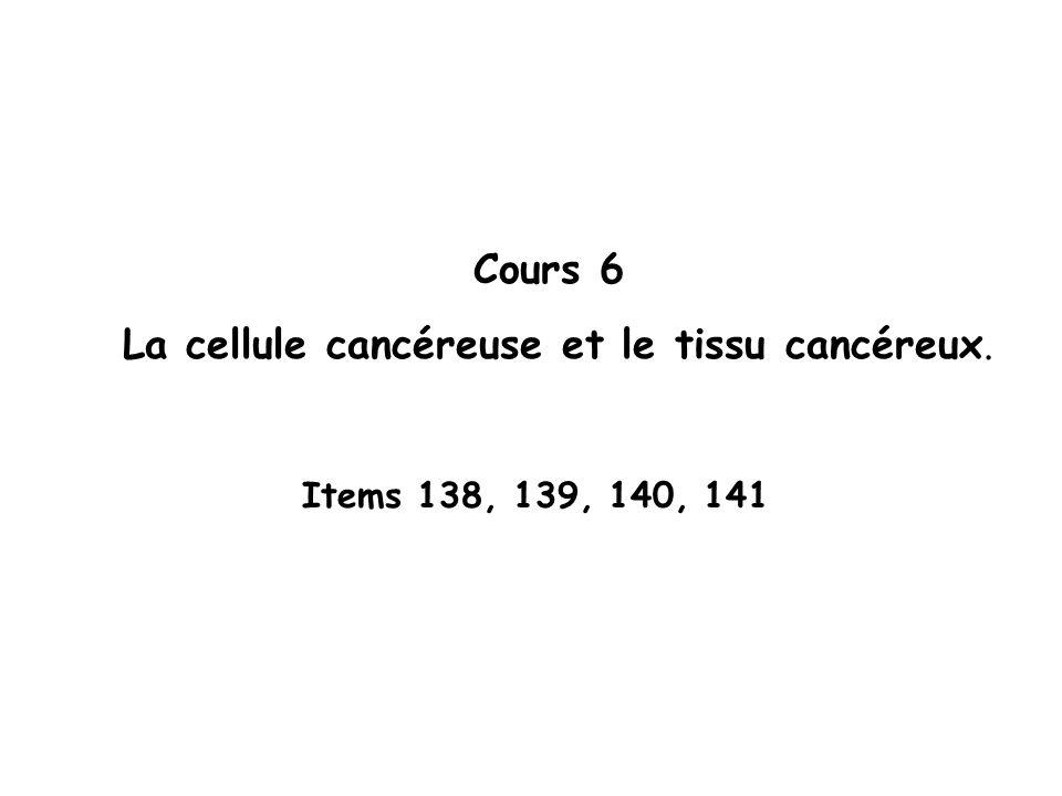 Cours 6 La cellule cancéreuse et le tissu cancéreux. Items 138, 139, 140, 141