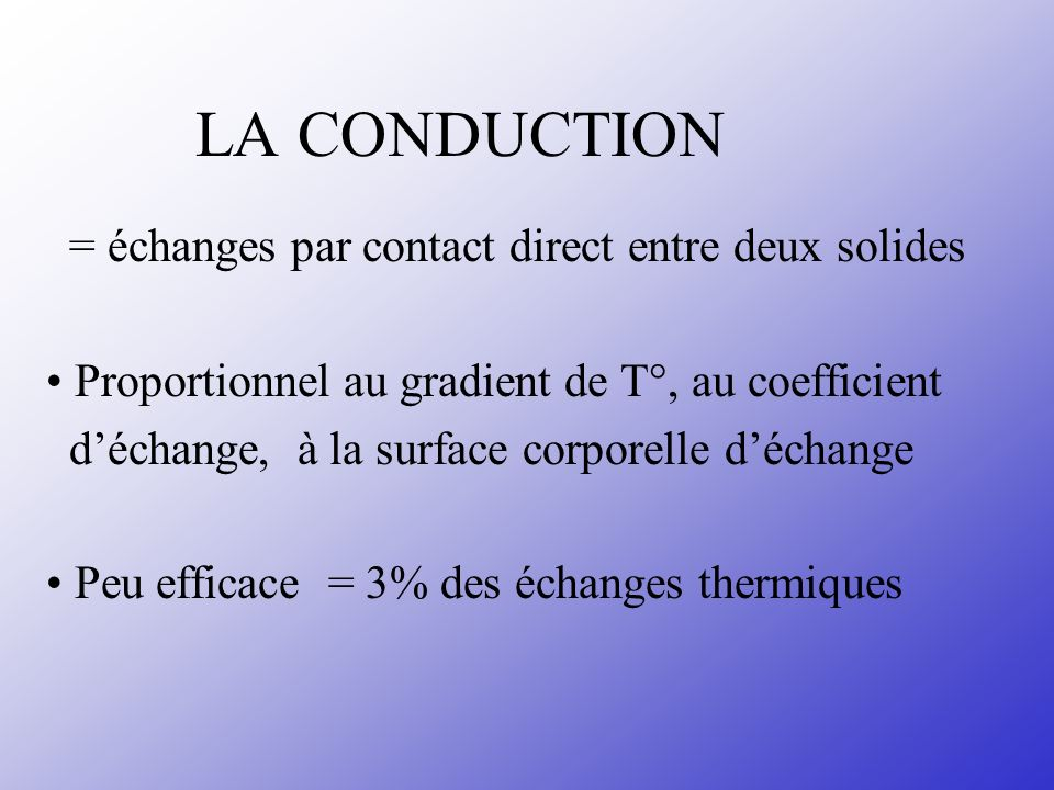LA CONDUCTION = échanges par contact direct entre deux solides Proportionnel au gradient de T°, au coefficient déchange, à la surface corporelle décha