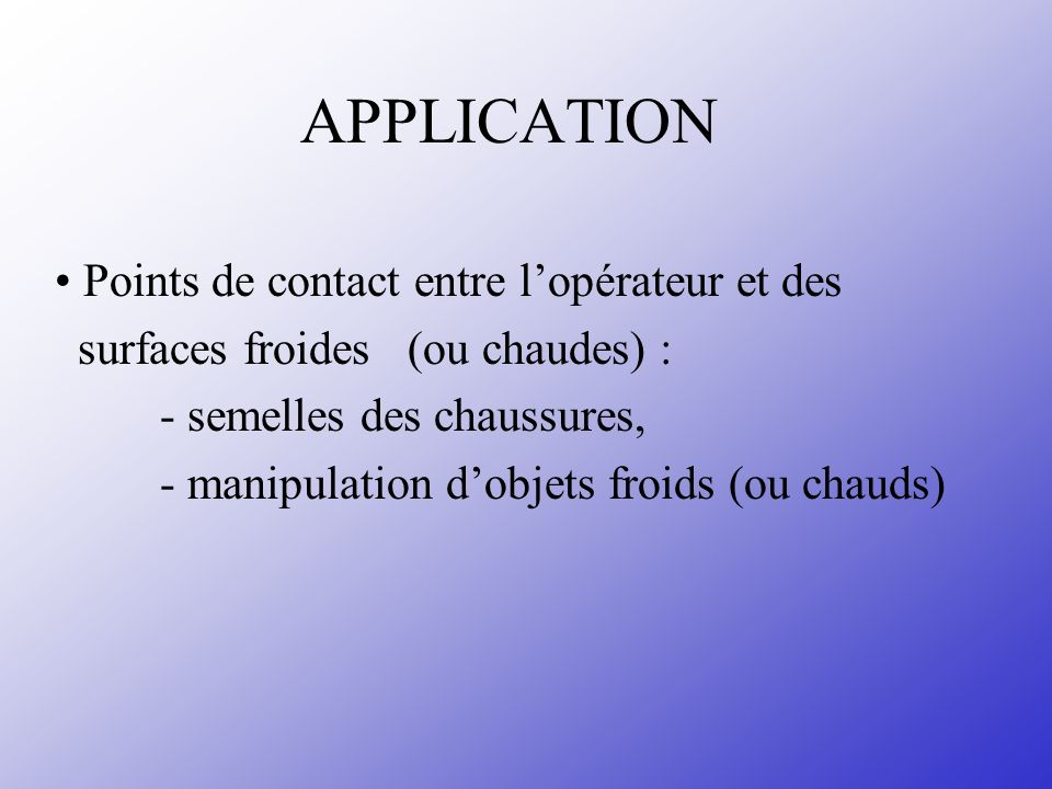 APPLICATION Points de contact entre lopérateur et des surfaces froides (ou chaudes) : - semelles des chaussures, - manipulation dobjets froids (ou chauds)