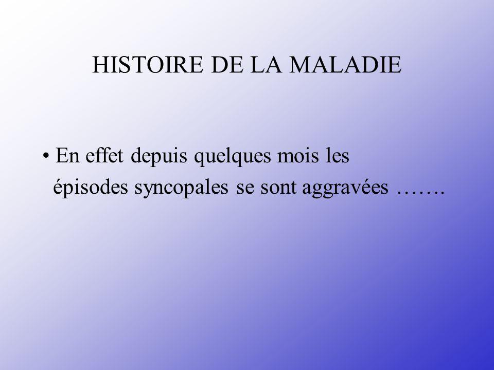 HISTOIRE DE LA MALADIE En effet depuis quelques mois les épisodes syncopales se sont aggravées …….