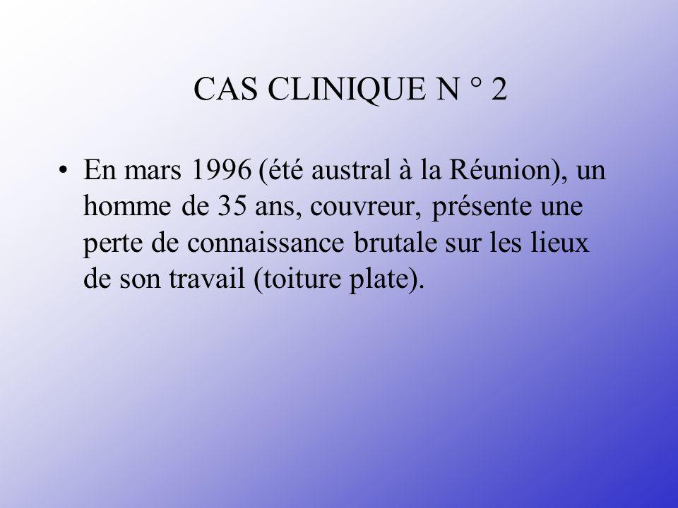 CAS CLINIQUE N ° 2 En mars 1996 (été austral à la Réunion), un homme de 35 ans, couvreur, présente une perte de connaissance brutale sur les lieux de