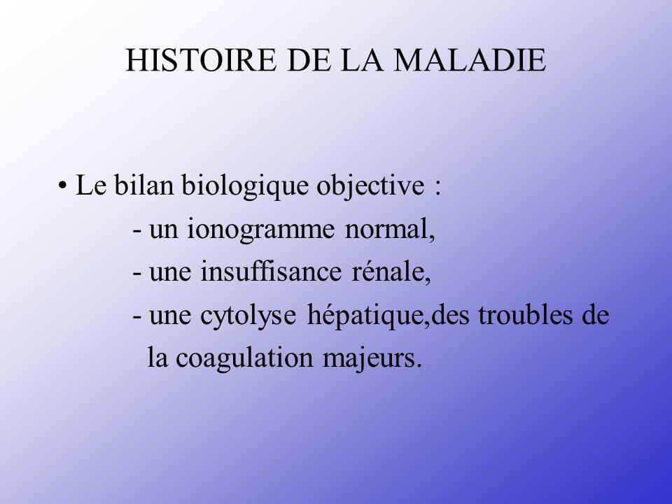 HISTOIRE DE LA MALADIE Le bilan biologique objective : - un ionogramme normal, - une insuffisance rénale, - une cytolyse hépatique,des troubles de la