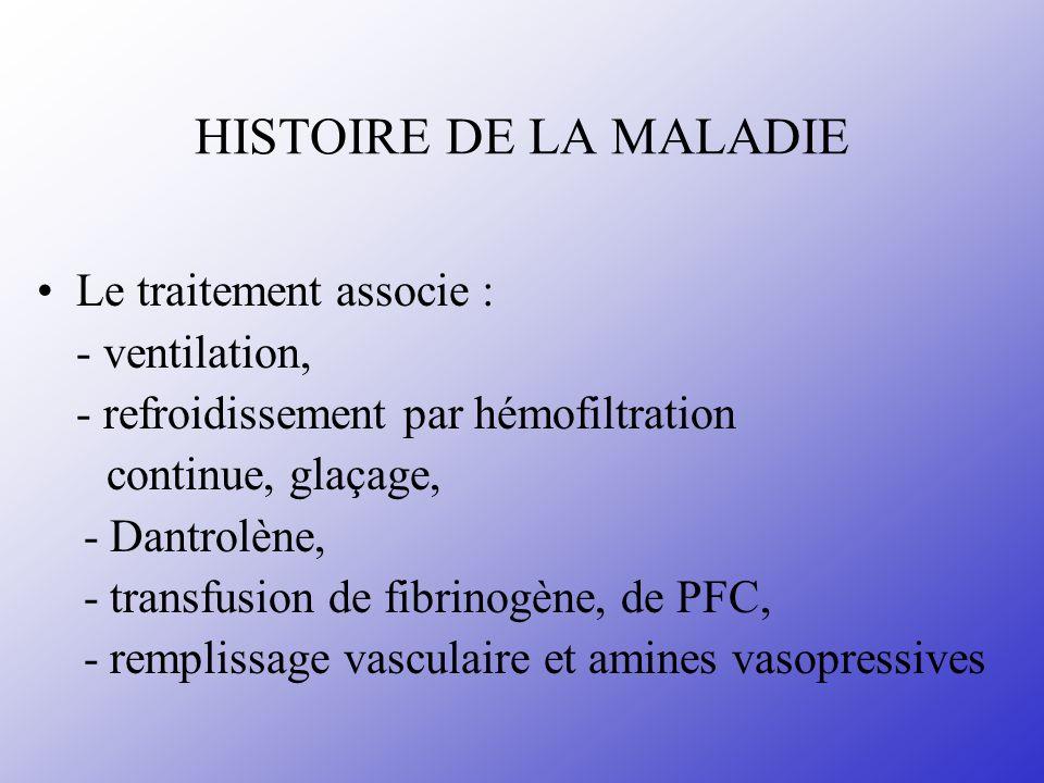HISTOIRE DE LA MALADIE Le traitement associe : - ventilation, - refroidissement par hémofiltration continue, glaçage, - Dantrolène, - transfusion de f