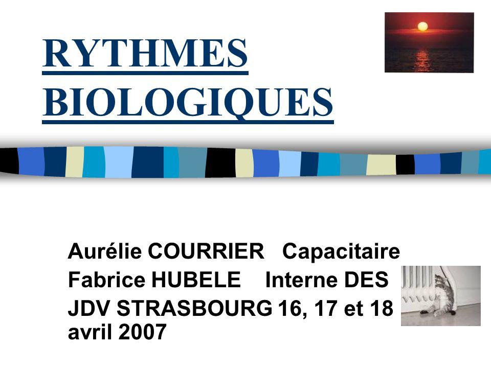 RYTHMES BIOLOGIQUES Aurélie COURRIER Capacitaire Fabrice HUBELE Interne DES JDV STRASBOURG 16, 17 et 18 avril 2007