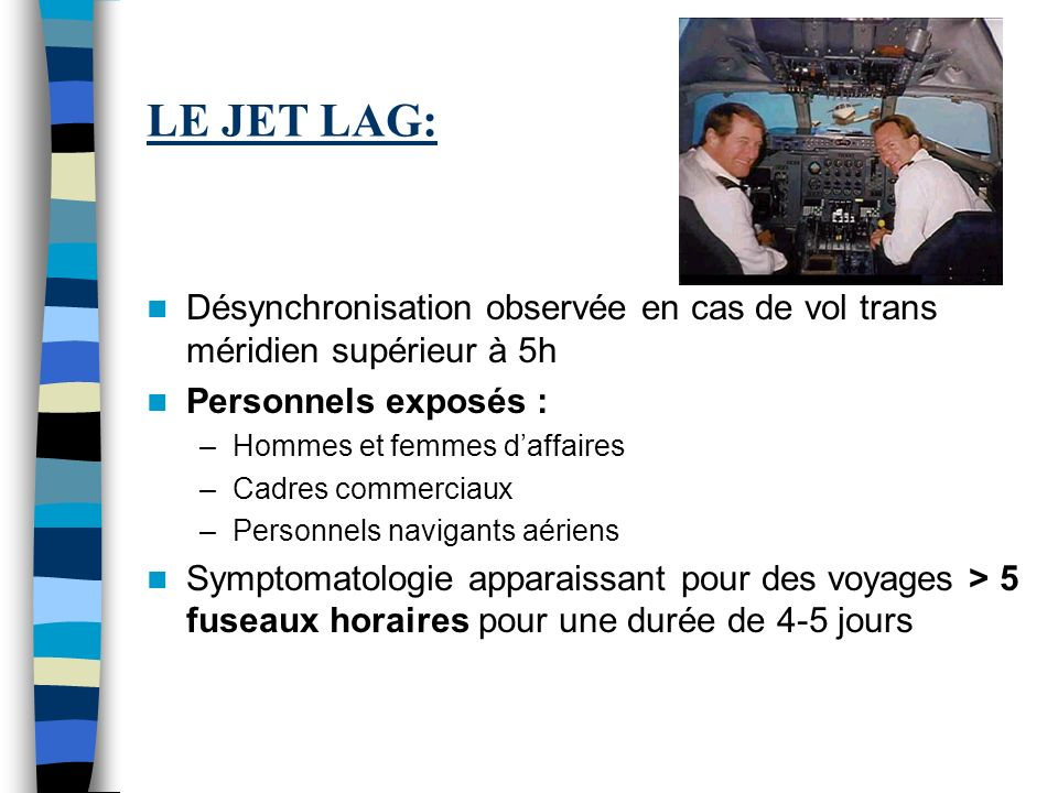LE JET LAG: Désynchronisation observée en cas de vol trans méridien supérieur à 5h Personnels exposés : –Hommes et femmes daffaires –Cadres commerciau