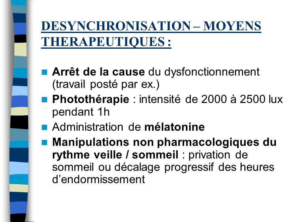 DESYNCHRONISATION – MOYENS THERAPEUTIQUES : Arrêt de la cause du dysfonctionnement (travail posté par ex.) Photothérapie : intensité de 2000 à 2500 lu