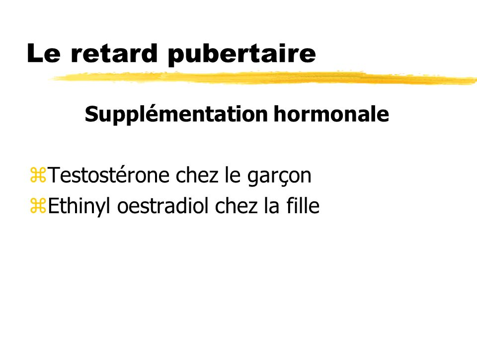 Le retard pubertaire Supplémentation hormonale zTestostérone chez le garçon zEthinyl oestradiol chez la fille