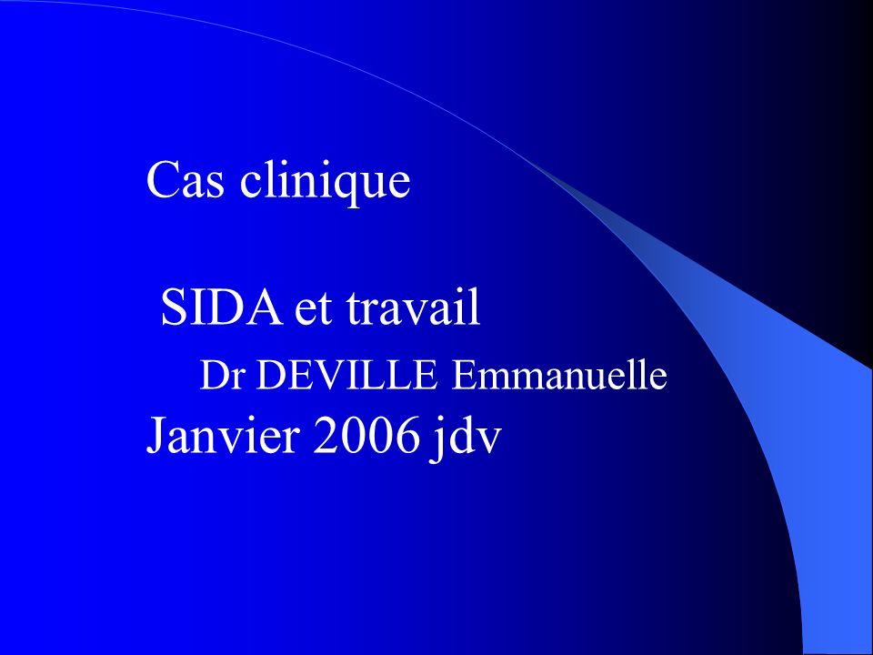 Cas clinique SIDA et travail Dr DEVILLE Emmanuelle Janvier 2006 jdv