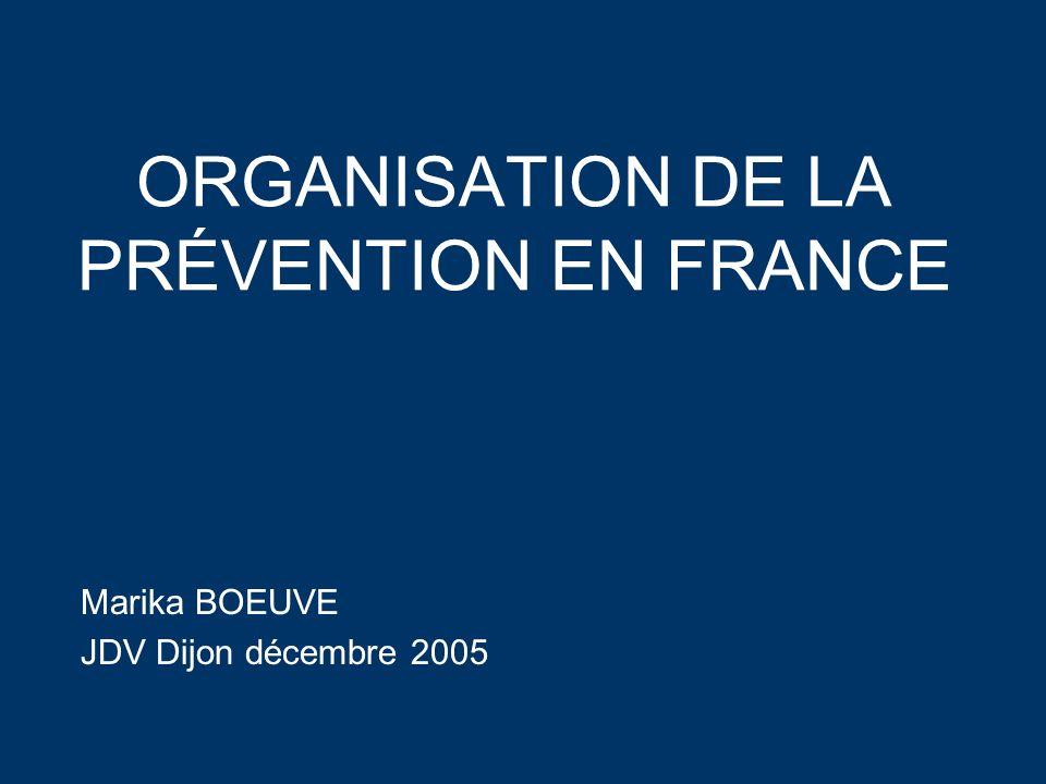 ORGANISATION DE LA PRÉVENTION EN FRANCE Marika BOEUVE JDV Dijon décembre 2005 Marika BOEUVE JDV Dijon décembre 2005