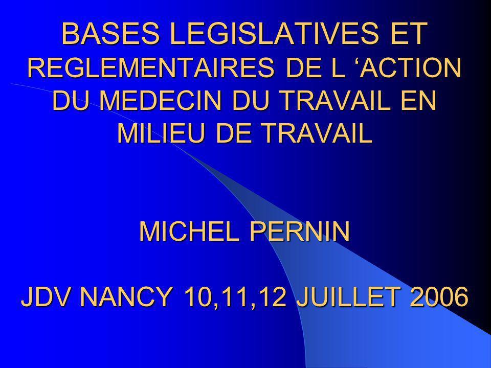 BASES LEGISLATIVES ET REGLEMENTAIRES DE L ACTION DU MEDECIN DU TRAVAIL EN MILIEU DE TRAVAIL MICHEL PERNIN JDV NANCY 10,11,12 JUILLET 2006