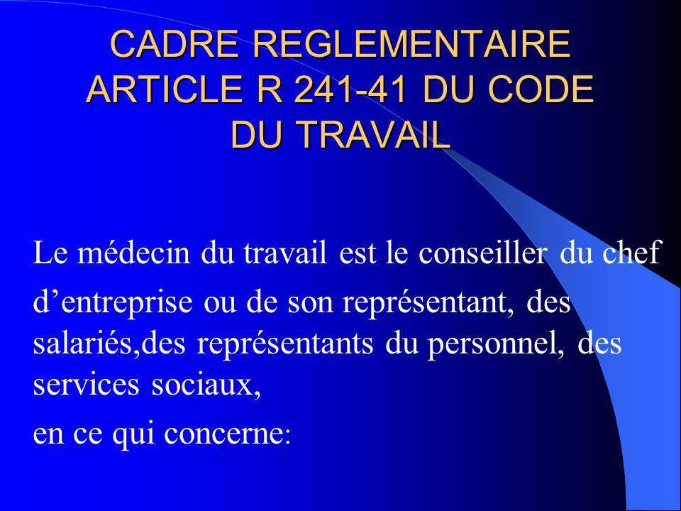 CADRE REGLEMENTAIRE ARTICLE R 241-41 DU CODE DU TRAVAIL Le médecin du travail est le conseiller du chef dentreprise ou de son représentant, des salari