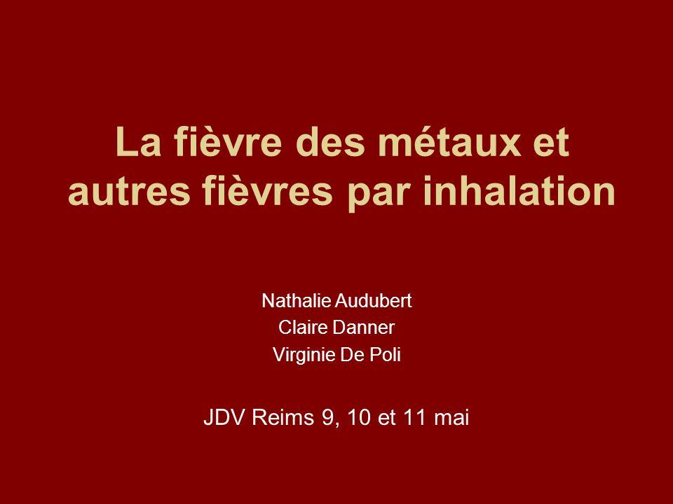La fièvre des métaux et autres fièvres par inhalation Nathalie Audubert Claire Danner Virginie De Poli JDV Reims 9, 10 et 11 mai