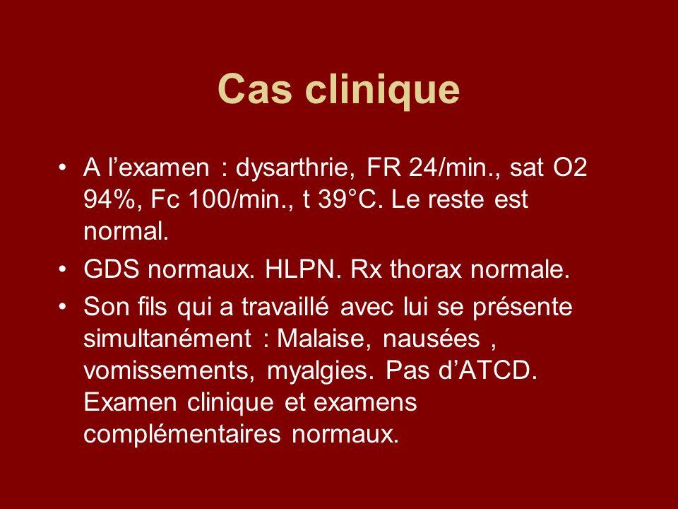 Cas clinique A lexamen : dysarthrie, FR 24/min., sat O2 94%, Fc 100/min., t 39°C. Le reste est normal. GDS normaux. HLPN. Rx thorax normale. Son fils